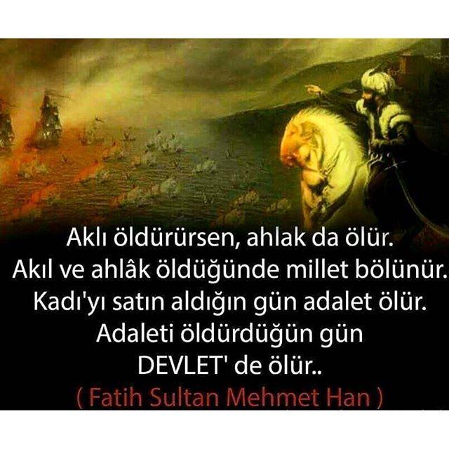 """Fatih Sultan Mehmet Han der ki:""""Aklı öldürürsen ahlak da ölür. Akıl ve ahlak öldüğünde millet bölünür. Kadı'yı satın aldığın gün adalet ölür. Adaleti öldürdüğün gün Devlet de ölür."""""""